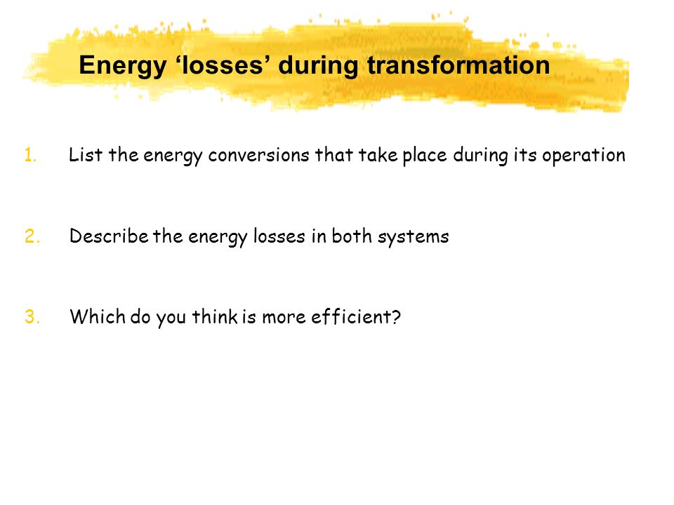 Energy losses during transformation 1.List the energy conversions that take place during its operation 2.Describe the energy losses in both systems 3.
