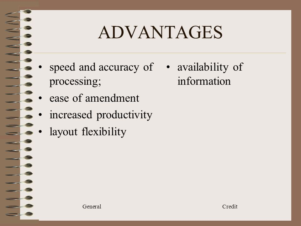 General Credit ADVANTAGES speed and accuracy of processing; ease of amendment increased productivity layout flexibility availability of information