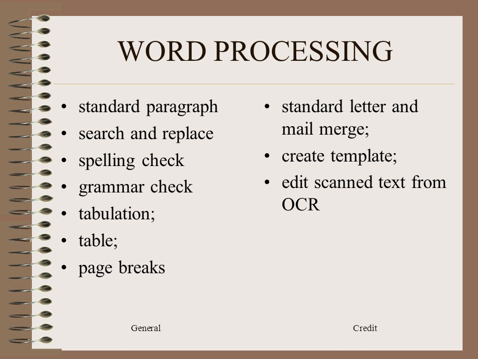 General Credit WORD PROCESSING standard paragraph search and replace spelling check grammar check tabulation; table; page breaks standard letter and mail merge; create template; edit scanned text from OCR
