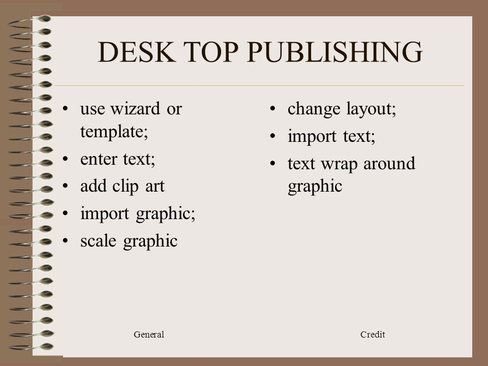 General Credit DESK TOP PUBLISHING use wizard or template; enter text; add clip art import graphic; scale graphic change layout; import text; text wrap around graphic