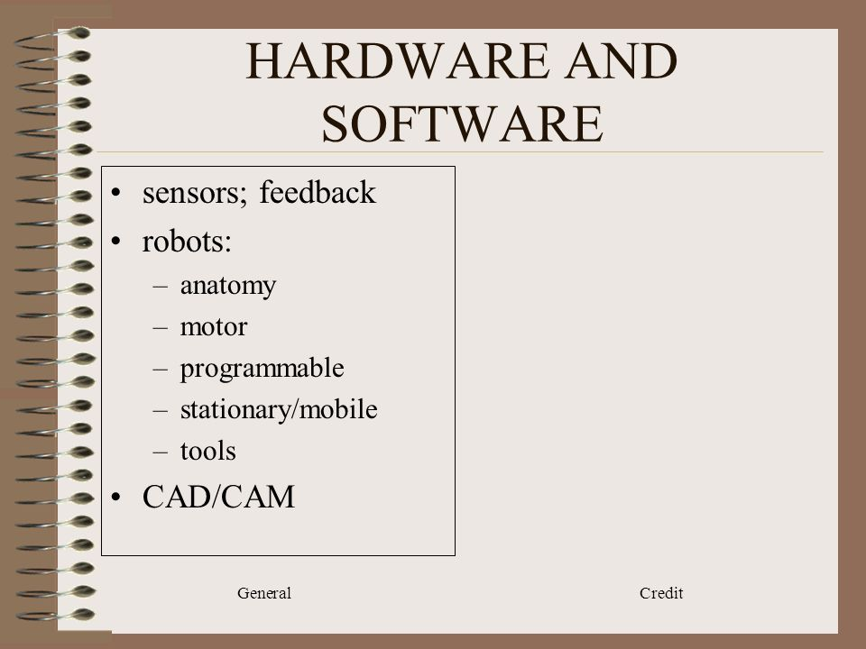 General Credit HARDWARE AND SOFTWARE sensors; feedback robots: –anatomy –motor –programmable –stationary/mobile –tools CAD/CAM