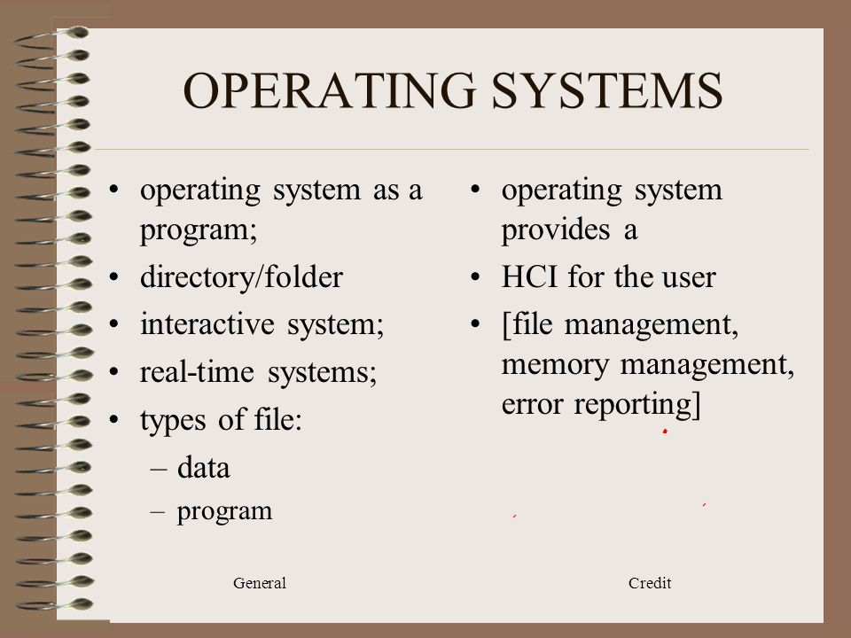 General Credit OPERATING SYSTEMS operating system as a program; directory/folder interactive system; real-time systems; types of file: –data –program operating system provides a HCI for the user [file management, memory management, error reporting]