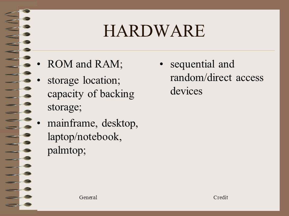 General Credit HARDWARE ROM and RAM; storage location; capacity of backing storage; mainframe, desktop, laptop/notebook, palmtop; sequential and random/direct access devices