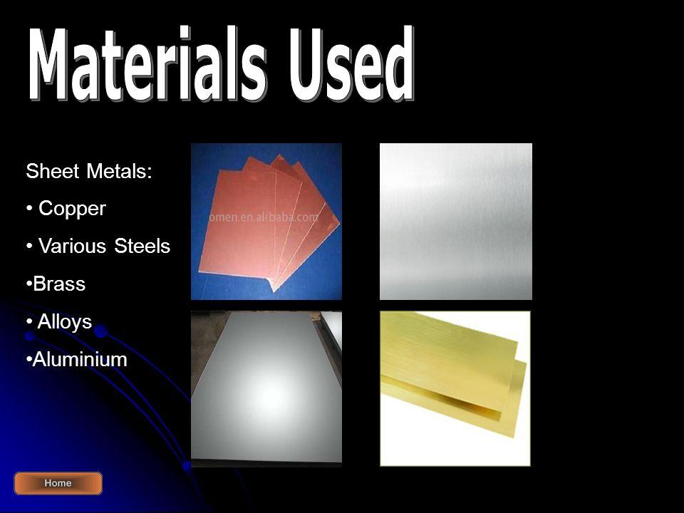 Sheet Metals: Copper Various Steels Brass Alloys Aluminium