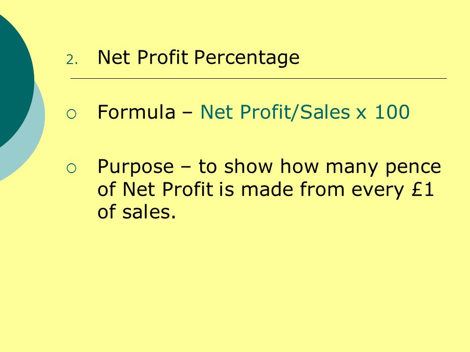 2. Net Profit Percentage Formula – Net Profit/Sales x 100 Purpose – to show how many pence of Net Profit is made from every £1 of sales.