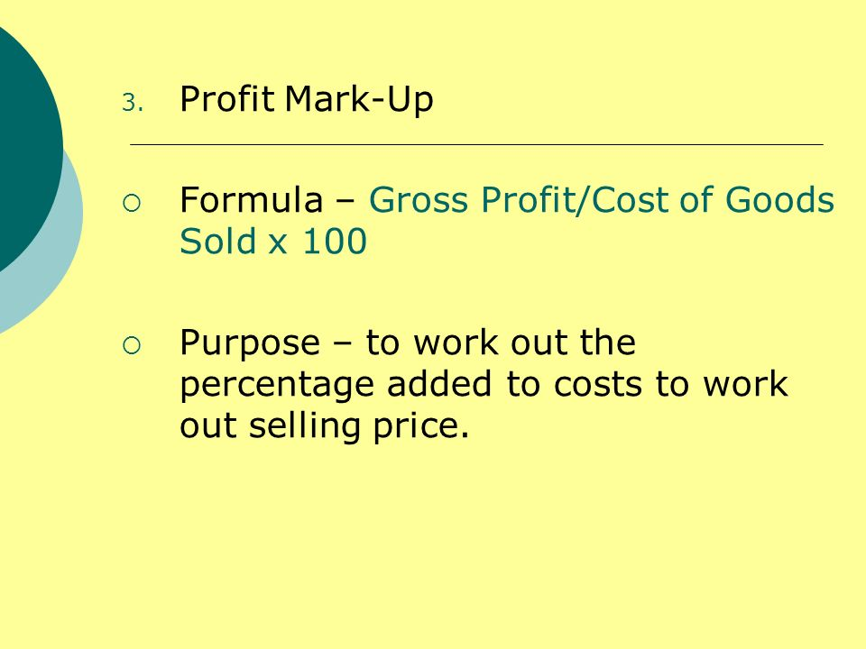 3. Profit Mark-Up Formula – Gross Profit/Cost of Goods Sold x 100 Purpose – to work out the percentage added to costs to work out selling price.
