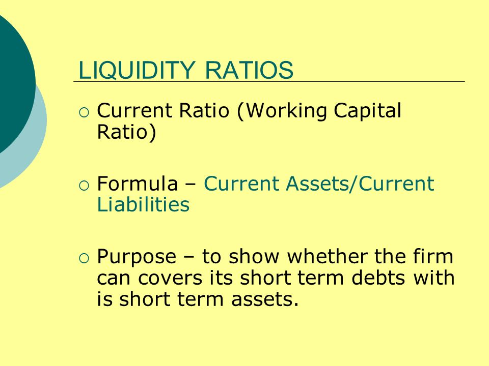 LIQUIDITY RATIOS Current Ratio (Working Capital Ratio) Formula – Current Assets/Current Liabilities Purpose – to show whether the firm can covers its