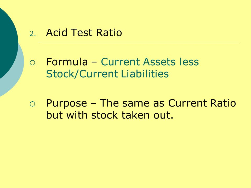 2. Acid Test Ratio Formula – Current Assets less Stock/Current Liabilities Purpose – The same as Current Ratio but with stock taken out.
