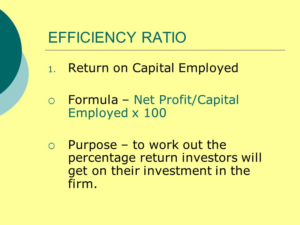EFFICIENCY RATIO 1. Return on Capital Employed Formula – Net Profit/Capital Employed x 100 Purpose – to work out the percentage return investors will