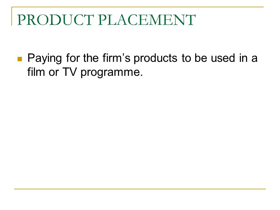 PRODUCT PLACEMENT Paying for the firms products to be used in a film or TV programme.