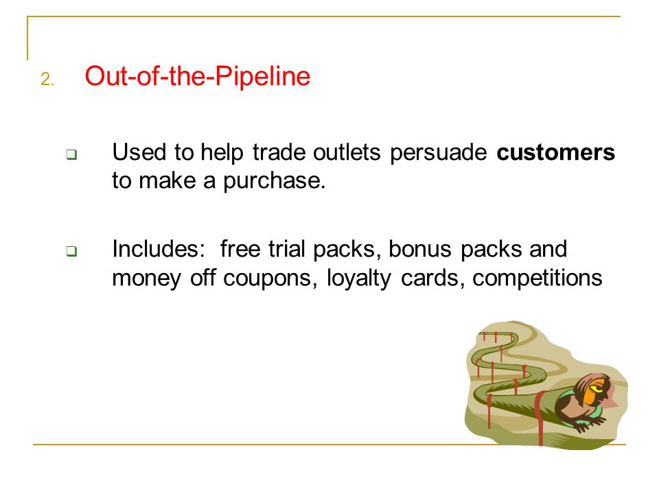 2. Out-of-the-Pipeline Used to help trade outlets persuade customers to make a purchase.