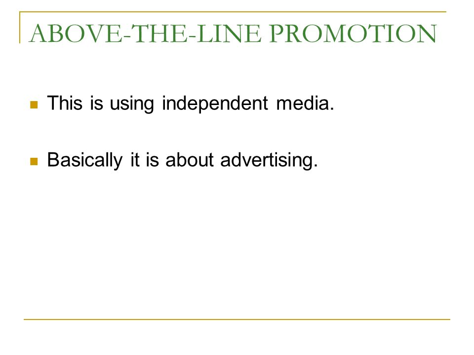 ABOVE-THE-LINE PROMOTION This is using independent media. Basically it is about advertising.