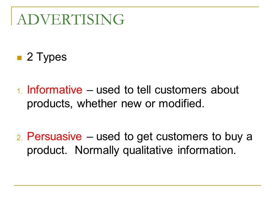ADVERTISING 2 Types 1. Informative – used to tell customers about products, whether new or modified. 2. Persuasive – used to get customers to buy a pr