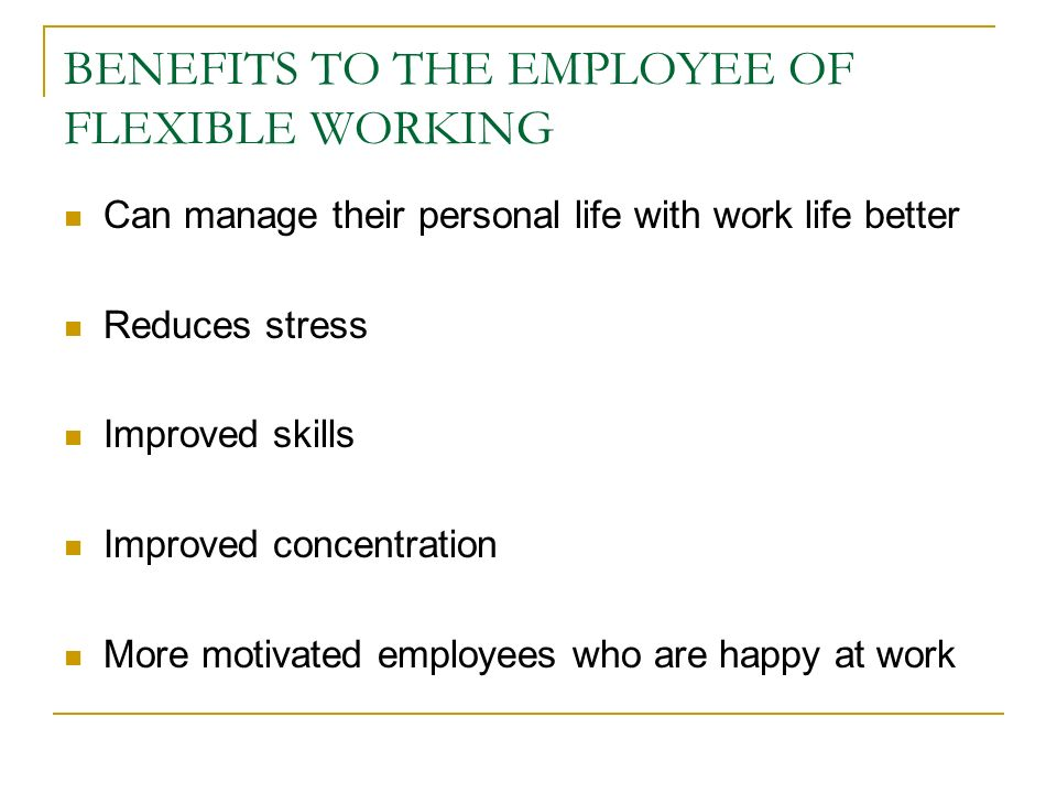 BENEFITS TO THE EMPLOYEE OF FLEXIBLE WORKING Can manage their personal life with work life better Reduces stress Improved skills Improved concentration More motivated employees who are happy at work