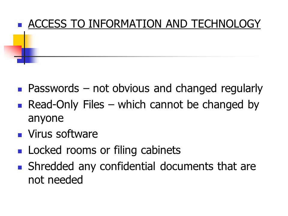 ACCESS TO INFORMATION AND TECHNOLOGY Passwords – not obvious and changed regularly Read-Only Files – which cannot be changed by anyone Virus software Locked rooms or filing cabinets Shredded any confidential documents that are not needed