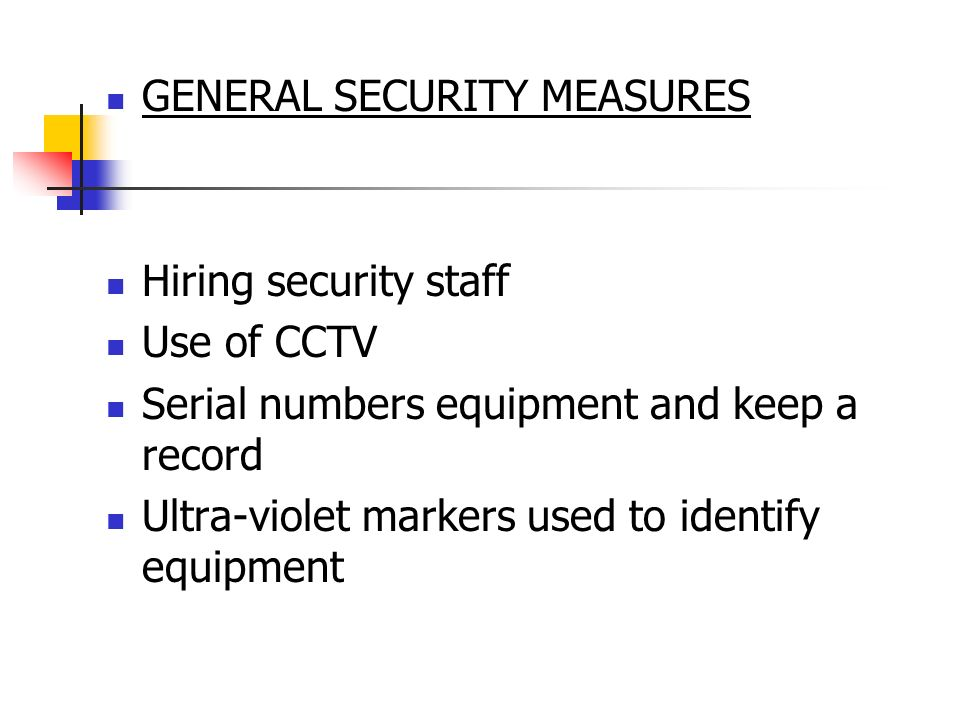 GENERAL SECURITY MEASURES Hiring security staff Use of CCTV Serial numbers equipment and keep a record Ultra-violet markers used to identify equipment