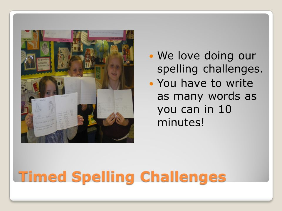 Timed Spelling Challenges We love doing our spelling challenges. You have to write as many words as you can in 10 minutes!