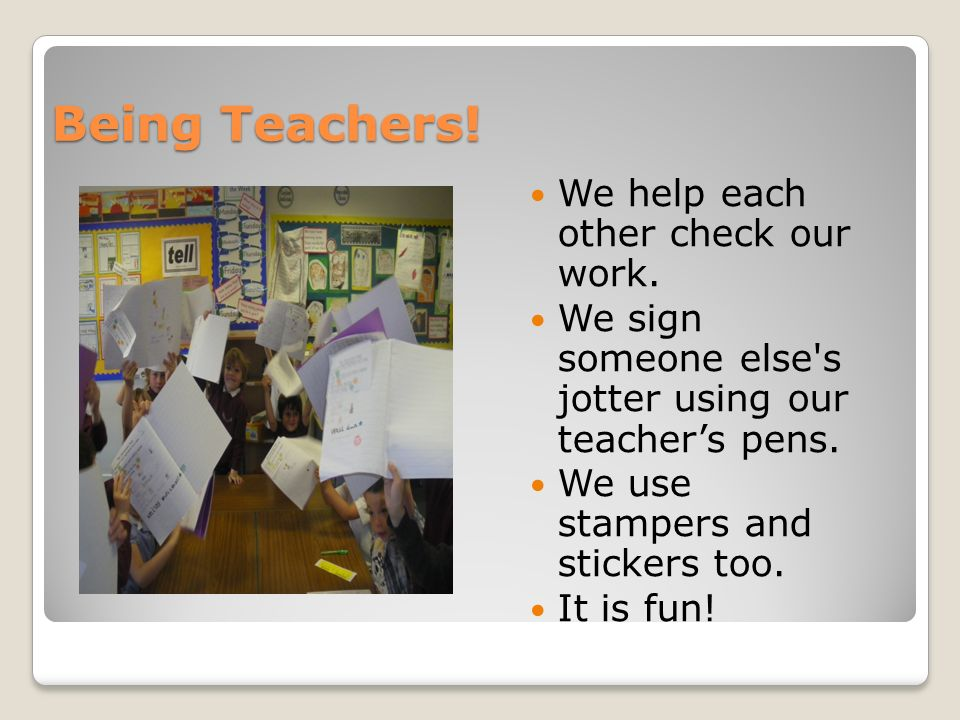 Being Teachers! We help each other check our work. We sign someone else's jotter using our teachers pens. We use stampers and stickers too. It is fun!