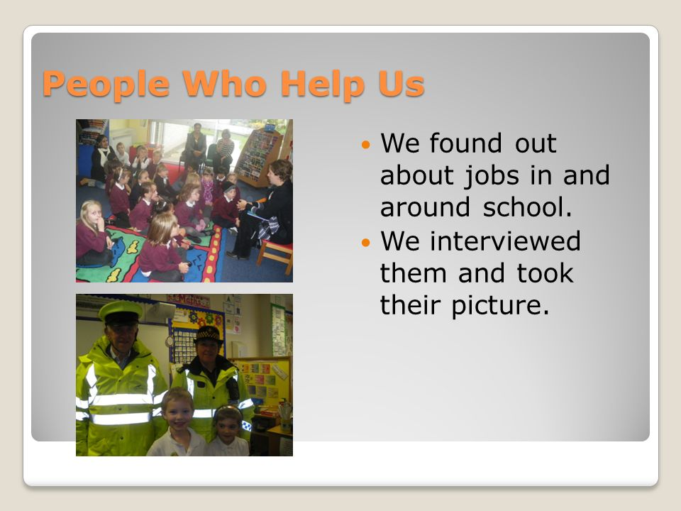 People Who Help Us We found out about jobs in and around school. We interviewed them and took their picture.