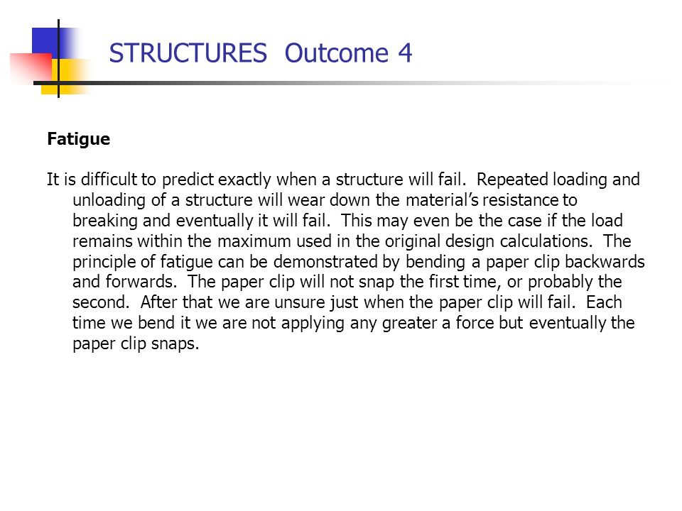 STRUCTURES Outcome 4 Fatigue It is difficult to predict exactly when a structure will fail. Repeated loading and unloading of a structure will wear do