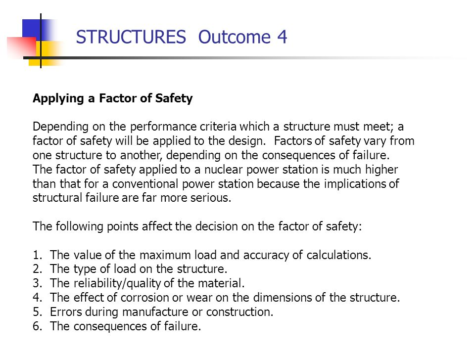STRUCTURES Outcome 4 Applying a Factor of Safety Depending on the performance criteria which a structure must meet; a factor of safety will be applied to the design.