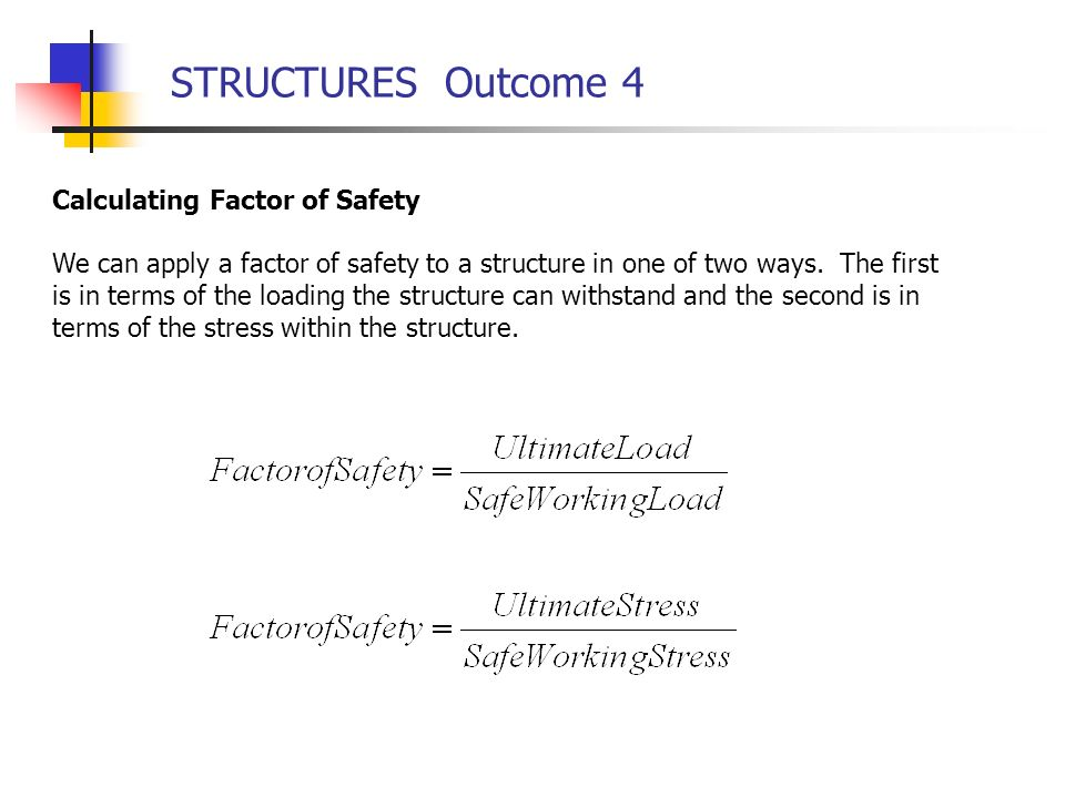 STRUCTURES Outcome 4 Calculating Factor of Safety We can apply a factor of safety to a structure in one of two ways. The first is in terms of the load