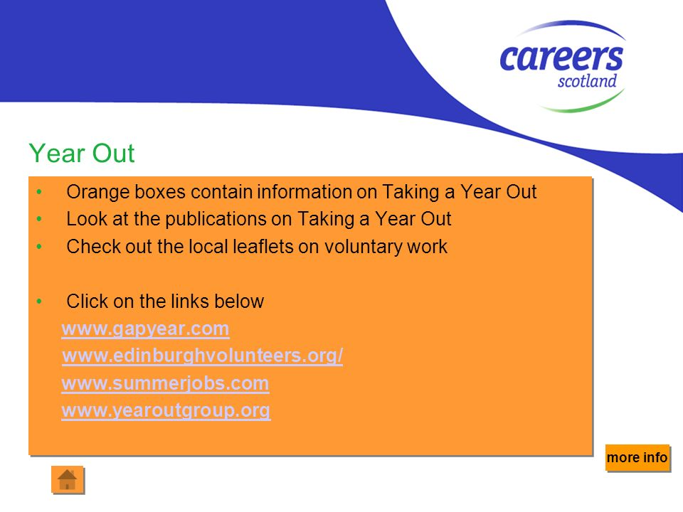 Year Out Orange boxes contain information on Taking a Year Out Look at the publications on Taking a Year Out Check out the local leaflets on voluntary work Click on the links below www.gapyear.com www.edinburghvolunteers.org/ www.summerjobs.com www.yearoutgroup.org Orange boxes contain information on Taking a Year Out Look at the publications on Taking a Year Out Check out the local leaflets on voluntary work Click on the links below www.gapyear.com www.edinburghvolunteers.org/ www.summerjobs.com www.yearoutgroup.org more info