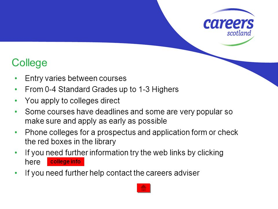 College Entry varies between courses From 0-4 Standard Grades up to 1-3 Highers You apply to colleges direct Some courses have deadlines and some are very popular so make sure and apply as early as possible Phone colleges for a prospectus and application form or check the red boxes in the library If you need further information try the web links by clicking here If you need further help contact the careers adviser college info