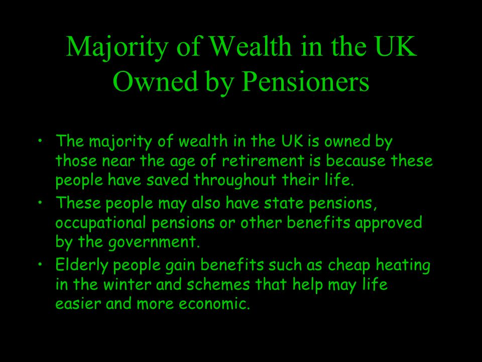 Majority of Wealth in the UK Owned by Pensioners The majority of wealth in the UK is owned by those near the age of retirement is because these people have saved throughout their life.