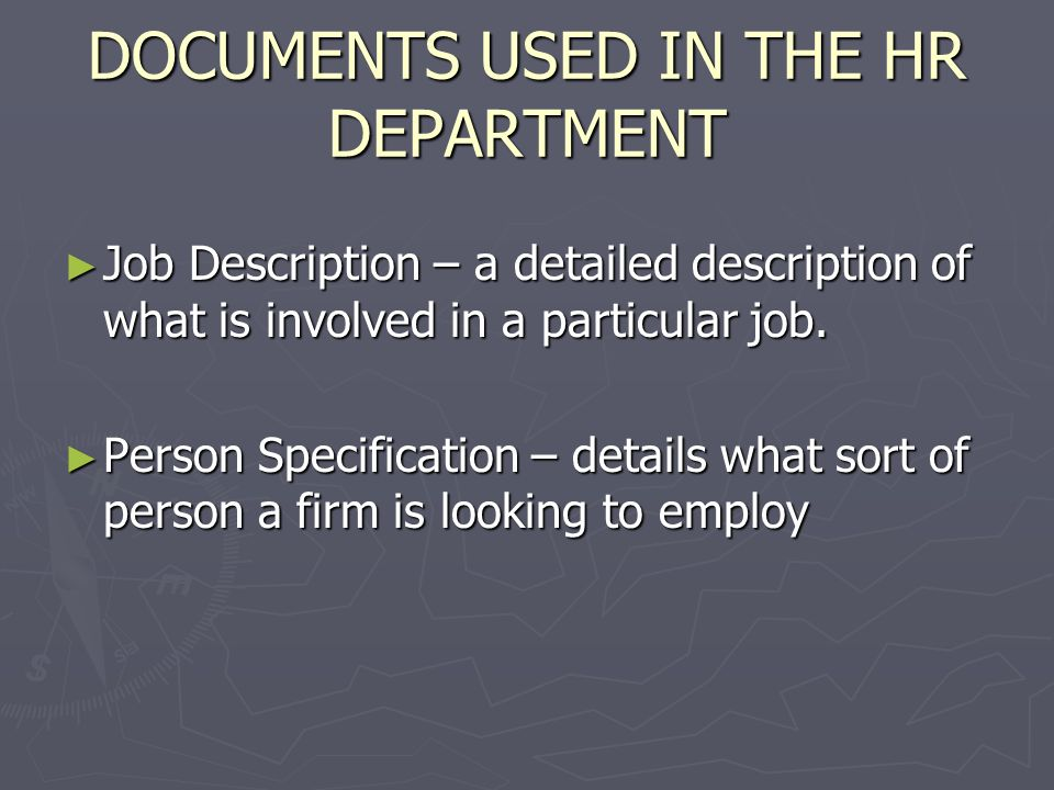 DOCUMENTS USED IN THE HR DEPARTMENT Job Description – a detailed description of what is involved in a particular job. Job Description – a detailed des