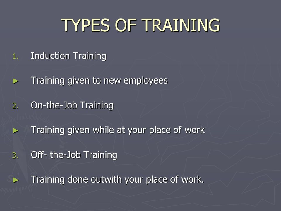 TYPES OF TRAINING 1. Induction Training Training given to new employees Training given to new employees 2. On-the-Job Training Training given while at