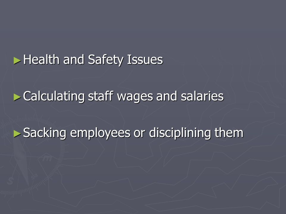 Health and Safety Issues Health and Safety Issues Calculating staff wages and salaries Calculating staff wages and salaries Sacking employees or disci