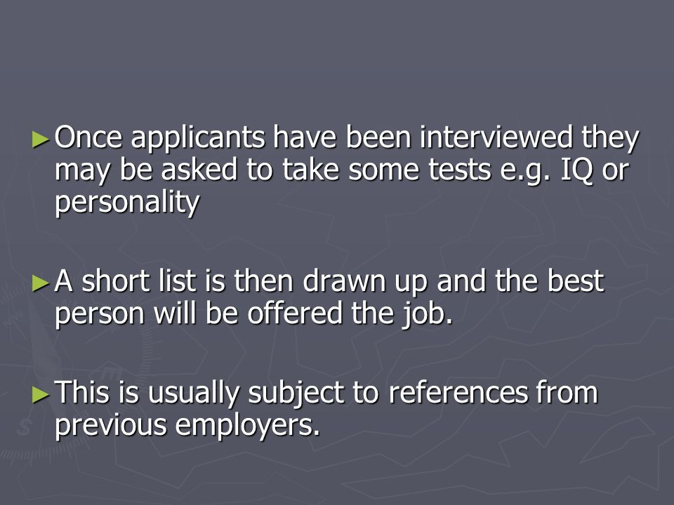 Once applicants have been interviewed they may be asked to take some tests e.g. IQ or personality Once applicants have been interviewed they may be as
