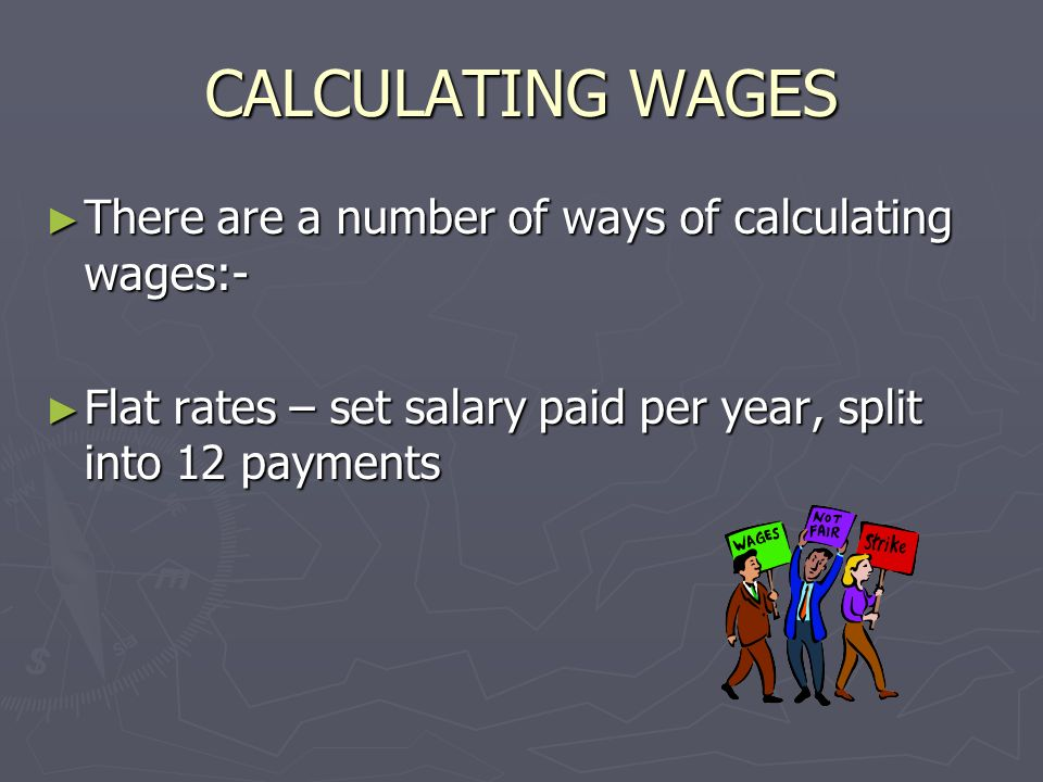 CALCULATING WAGES There are a number of ways of calculating wages:- There are a number of ways of calculating wages:- Flat rates – set salary paid per