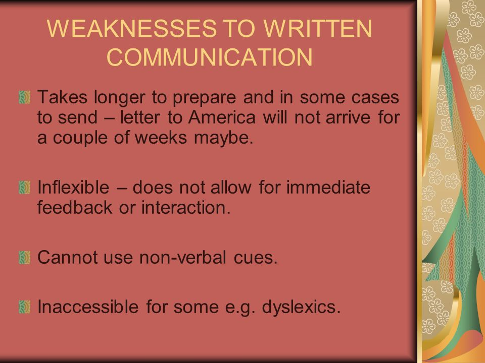 WEAKNESSES TO WRITTEN COMMUNICATION Takes longer to prepare and in some cases to send – letter to America will not arrive for a couple of weeks maybe.