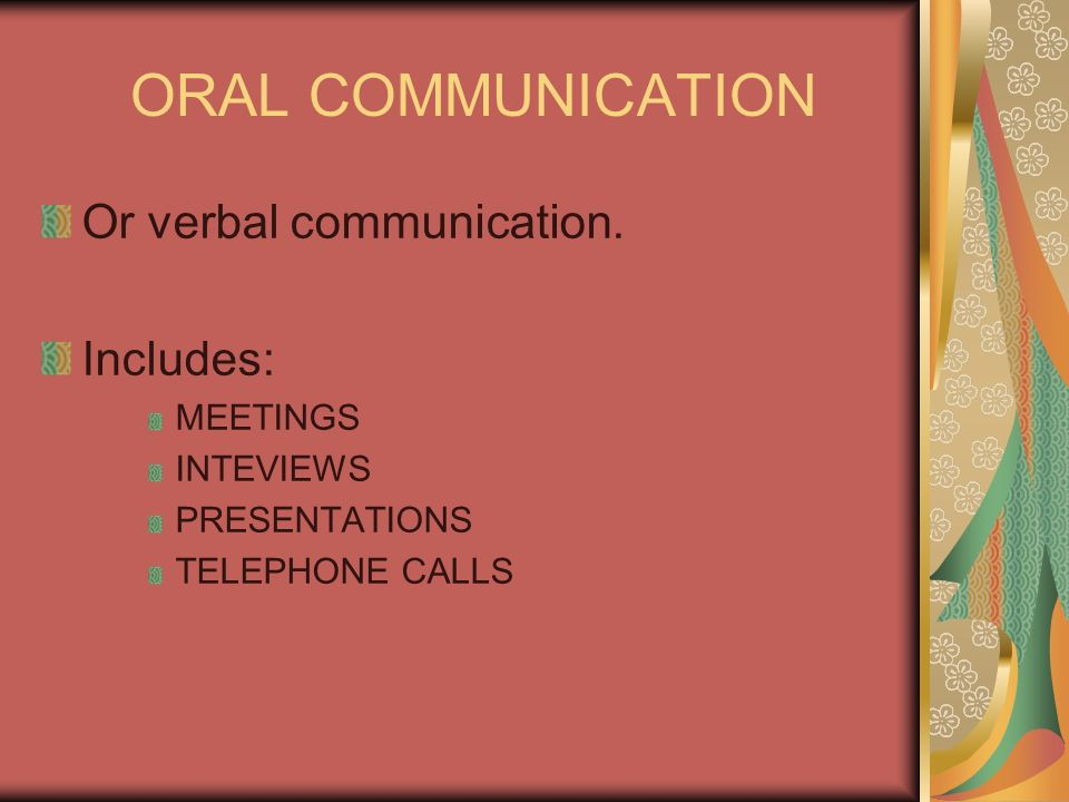 ORAL COMMUNICATION Or verbal communication. Includes: MEETINGS INTEVIEWS PRESENTATIONS TELEPHONE CALLS