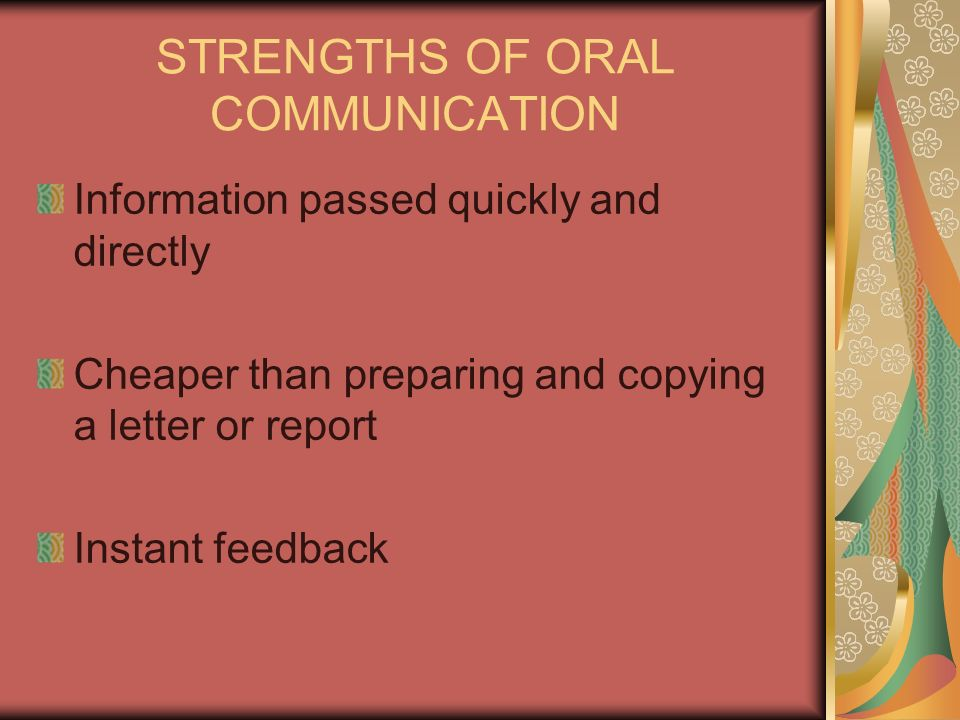 STRENGTHS OF ORAL COMMUNICATION Information passed quickly and directly Cheaper than preparing and copying a letter or report Instant feedback