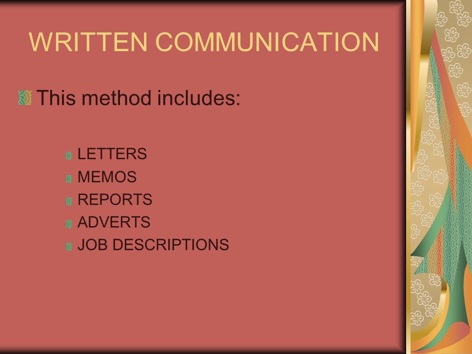 WRITTEN COMMUNICATION This method includes: LETTERS MEMOS REPORTS ADVERTS JOB DESCRIPTIONS