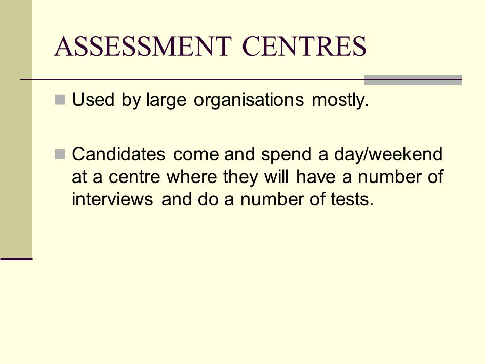 ASSESSMENT CENTRES Used by large organisations mostly. Candidates come and spend a day/weekend at a centre where they will have a number of interviews