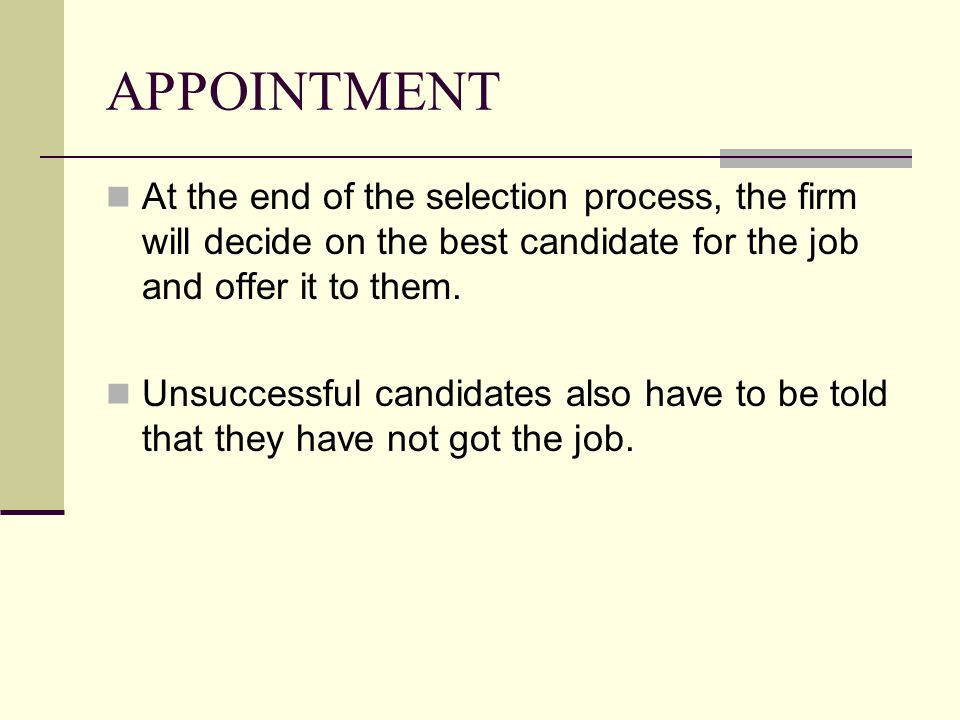 APPOINTMENT At the end of the selection process, the firm will decide on the best candidate for the job and offer it to them. Unsuccessful candidates