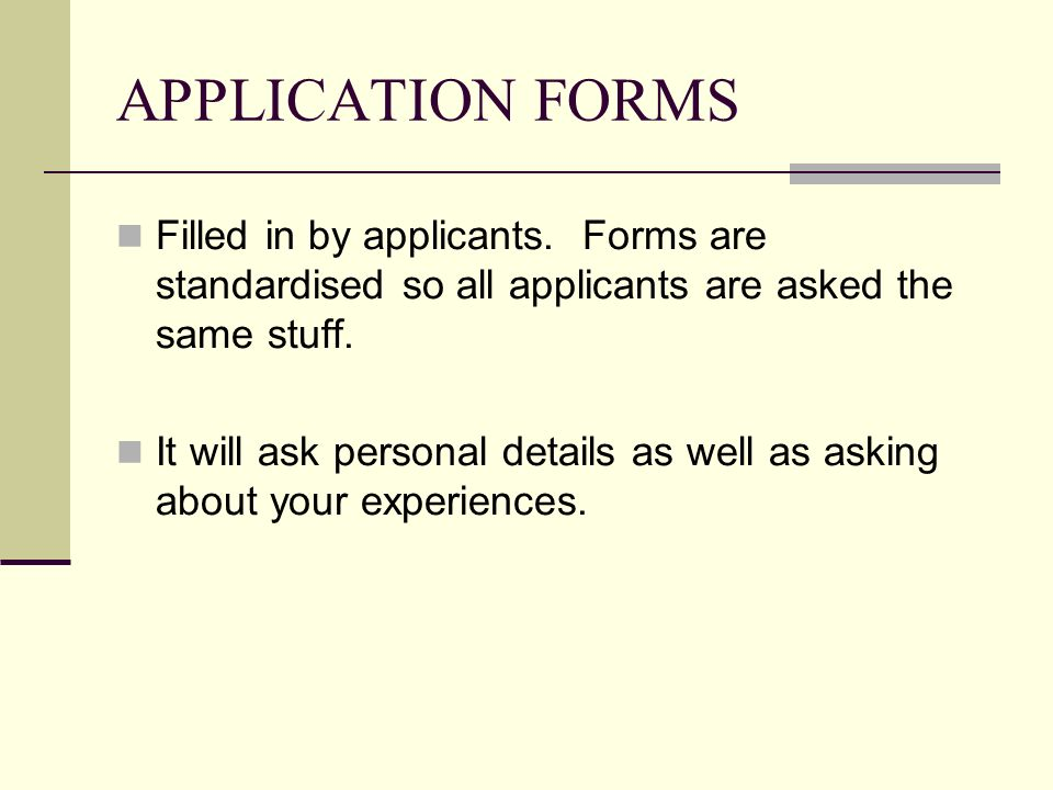 APPLICATION FORMS Filled in by applicants. Forms are standardised so all applicants are asked the same stuff. It will ask personal details as well as