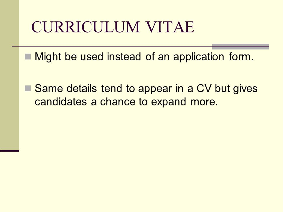 CURRICULUM VITAE Might be used instead of an application form. Same details tend to appear in a CV but gives candidates a chance to expand more.