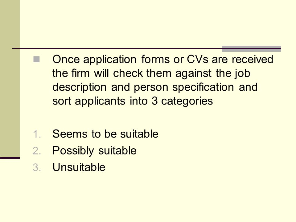 Once application forms or CVs are received the firm will check them against the job description and person specification and sort applicants into 3 ca