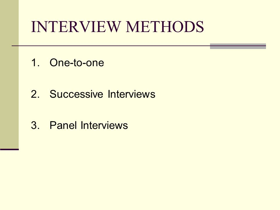 INTERVIEW METHODS 1.One-to-one 2.Successive Interviews 3.Panel Interviews