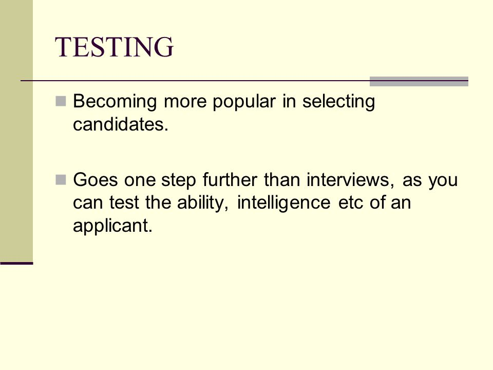 TESTING Becoming more popular in selecting candidates. Goes one step further than interviews, as you can test the ability, intelligence etc of an appl