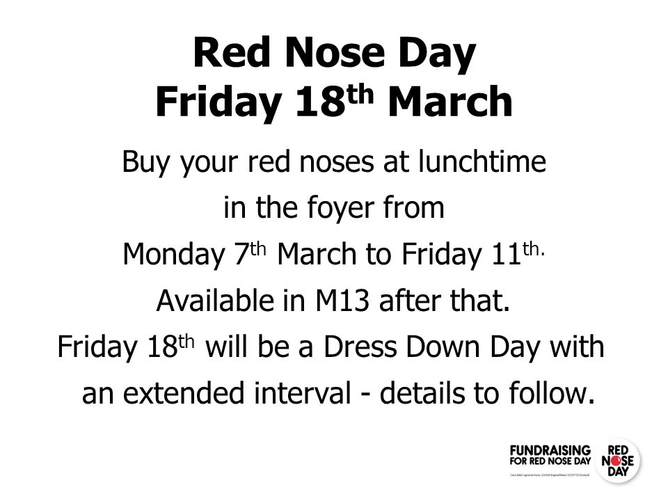 Red Nose Day Friday 18 th March Buy your red noses at lunchtime in the foyer from Monday 7 th March to Friday 11 th. Available in M13 after that. Frid