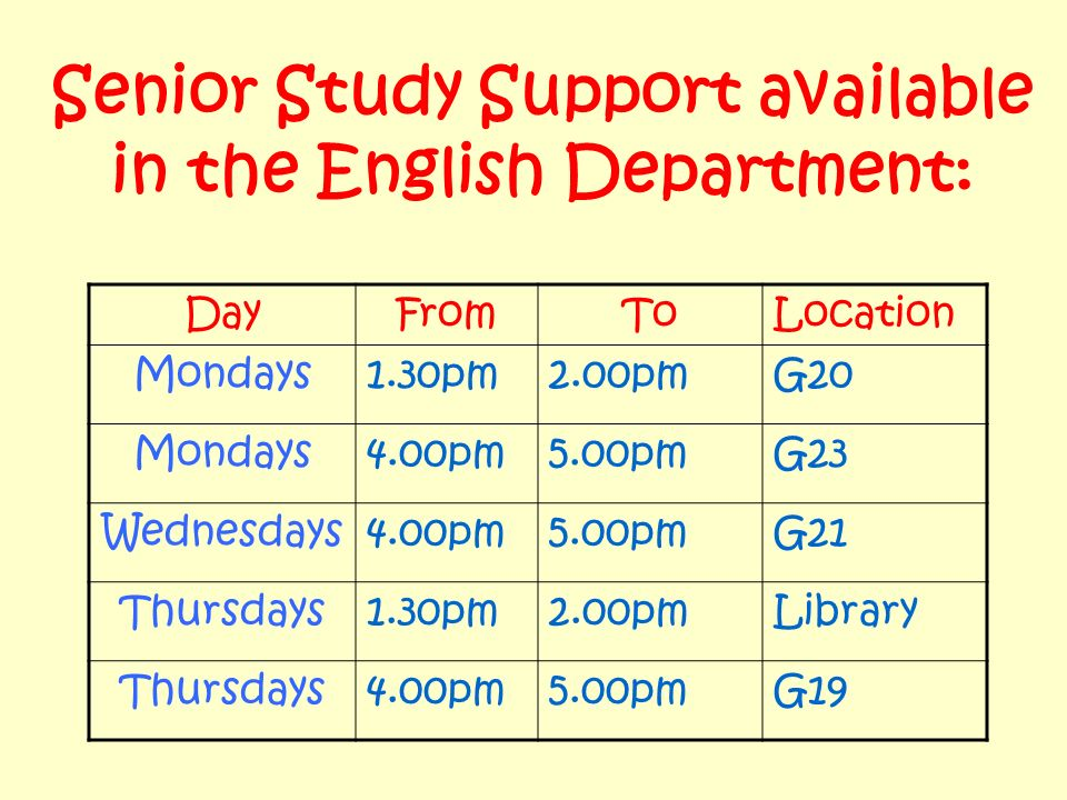 Senior Study Support available in the English Department: DayFromToLocation Mondays1.30pm2.00pmG20 Mondays4.00pm5.00pmG23 Wednesdays4.00pm5.00pmG21 Thursdays1.30pm2.00pmLibrary Thursdays4.00pm5.00pmG19