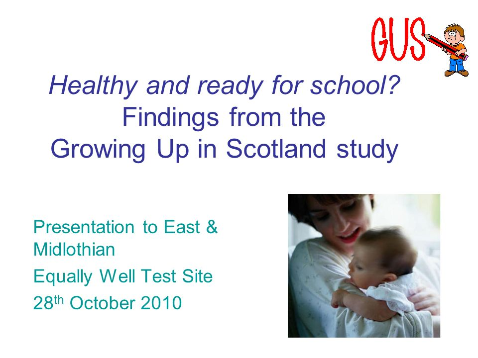 Healthy and ready for school? Findings from the Growing Up in Scotland study Presentation to East & Midlothian Equally Well Test Site 28 th October 20