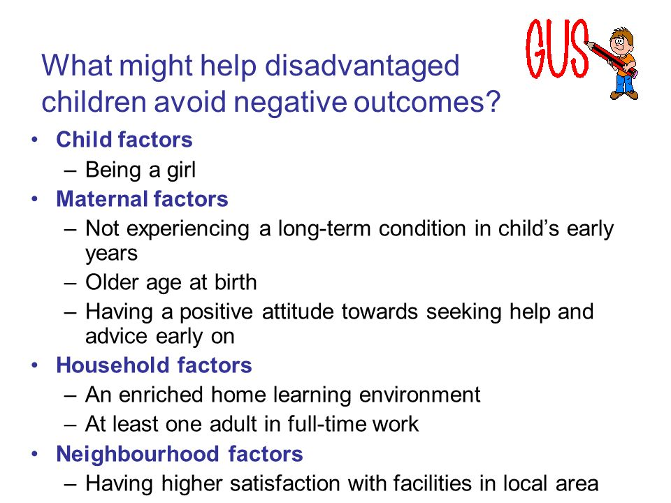 Child factors –Being a girl Maternal factors –Not experiencing a long-term condition in childs early years –Older age at birth –Having a positive atti