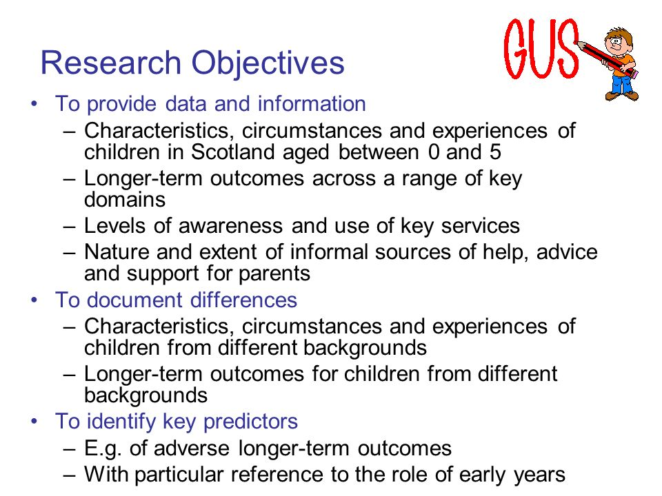 Research Objectives To provide data and information –Characteristics, circumstances and experiences of children in Scotland aged between 0 and 5 –Long